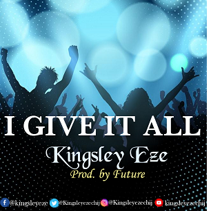 I Give It All To You   Kingsley Eze