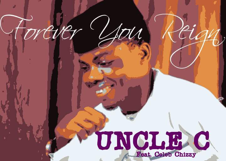 Uncle C Ft. Celeb Chizzy Forever You Reign MP3 Download
